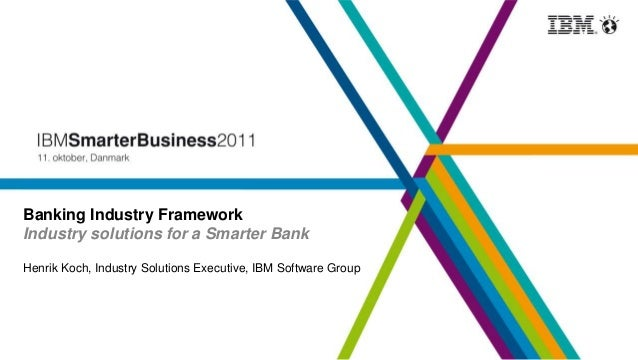 Banking Industry Framework Industry solutions for a Smarter Bank Henrik Koch, Industry Solutions Executive, IBM Software G...