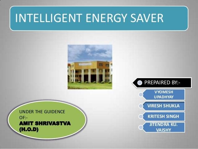 INTELLIGENT ENERGY SAVERPREPAIRED BY:-VYOMESHUPADHYAYVIRESH SHUKLAKRITESH SINGHJITENDRA KU.VAISHYUNDER THE GUIDENCEOF:-AMI...