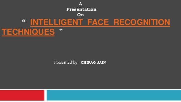 """A Presentation On  """" INTELLIGENT FACE RECOGNITION TECHNIQUES """"  Presented by:  CHIRAG JAIN"""