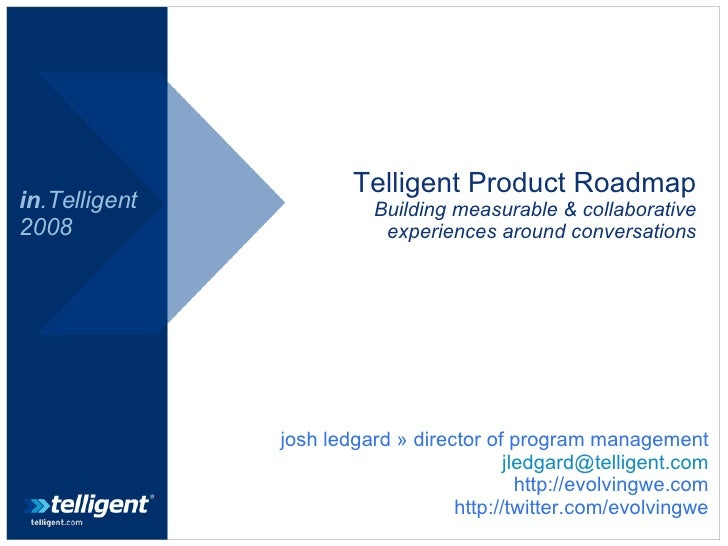 Telligent Product Roadmap Building measurable & collaborative experiences around conversations in .Telligent 2008 josh led...