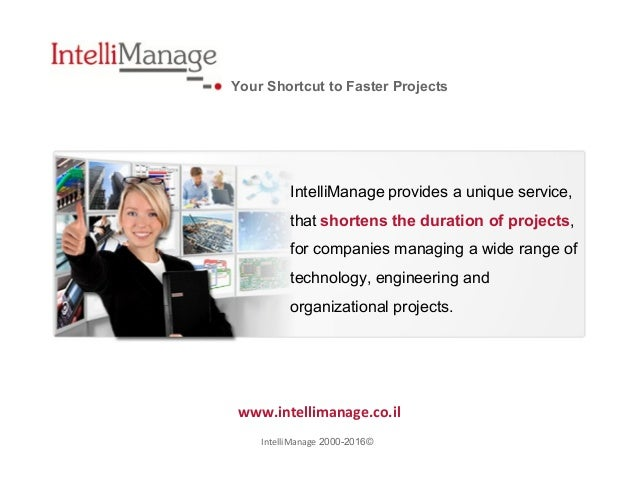 Your Shortcut to Faster Projects www.intellimanage.co.il ©2000-2016IntelliManage IntelliManage provides a unique service, ...