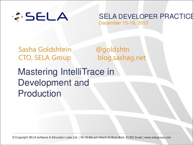 SELA DEVELOPER PRACTICE December 15-19, 2013  Sasha Goldshtein CTO, SELA Group  @goldshtn blog.sashag.net  Mastering Intel...