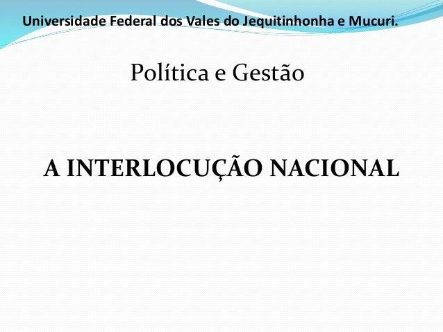 Universidade Federal dos Vales do Jequitinhonha e Mucuri.  Política e Gestão  A INTERLOCUÇÃO NACIONAL
