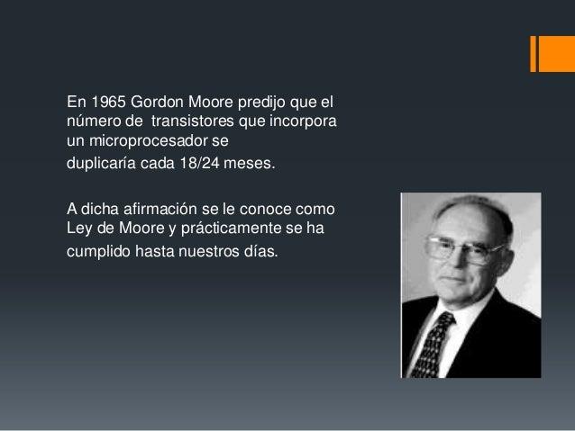 En 1965 Gordon Moore predijo que el número de transistores que incorpora un microprocesador se duplicaría cada 18/24 meses...