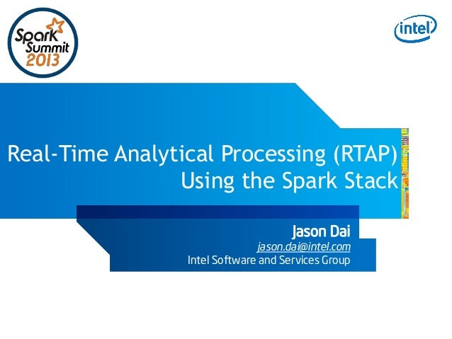 Real-Time Analytical Processing (RTAP) Using the Spark Stack Jason Dai  jason.dai@intel.com Intel Software and Services Gr...