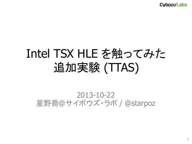 Intel TSX HLE を触ってみた 追加実験 (TTAS) 2013-10-22 星野喬@サイボウズ・ラボ / @starpoz  1