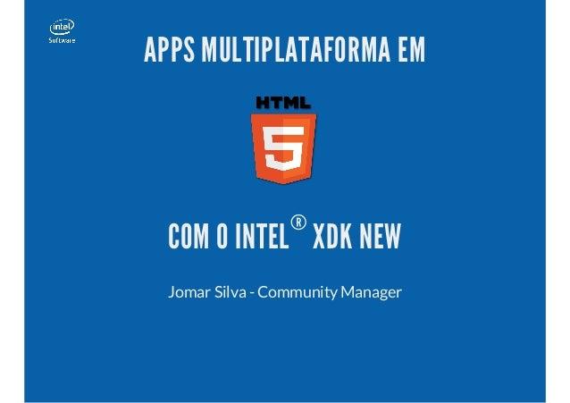 APPS MULTIPLATAFORMA EM  ®  COM O INTEL XDK NEW Jomar Silva - Community Manager
