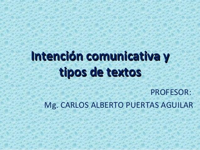 Intención comunicativa y     tipos de textos                          PROFESOR:  Mg. CARLOS ALBERTO PUERTAS AGUILAR
