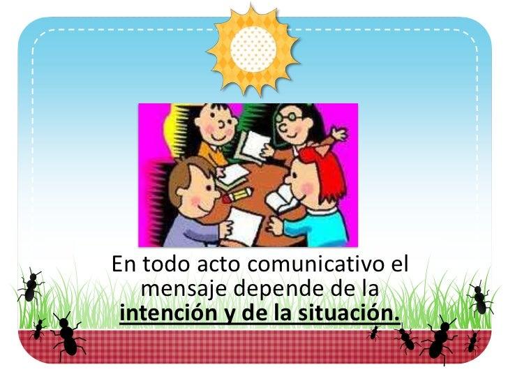 En todo acto comunicativo el   mensaje depende de la intención y de la situación.