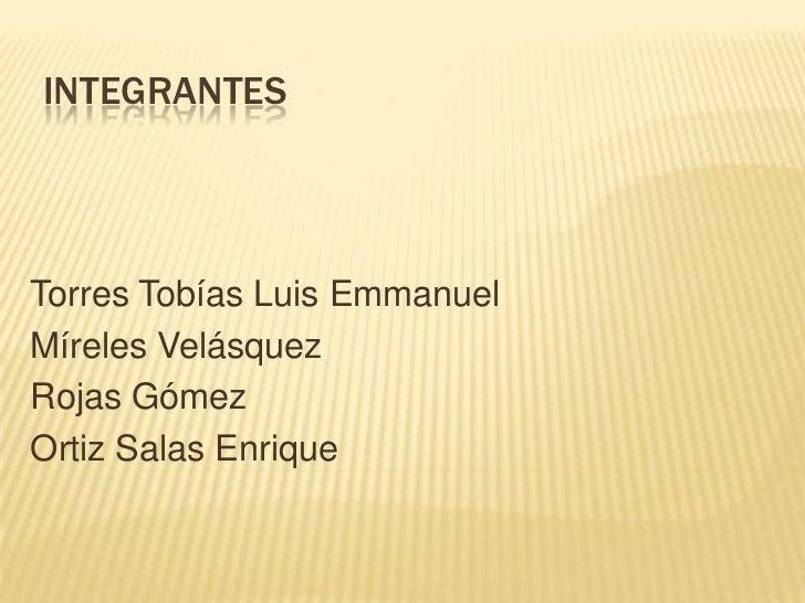 INTEGRANTESTorres Tobías Luis EmmanuelMíreles VelásquezRojas GómezOrtiz Salas Enrique