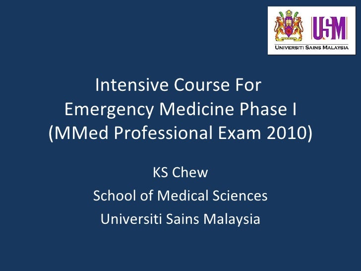 Intensive Course For   Emergency Medicine Phase I (MMed Professional Exam 2010)              KS Chew     School of Medical...