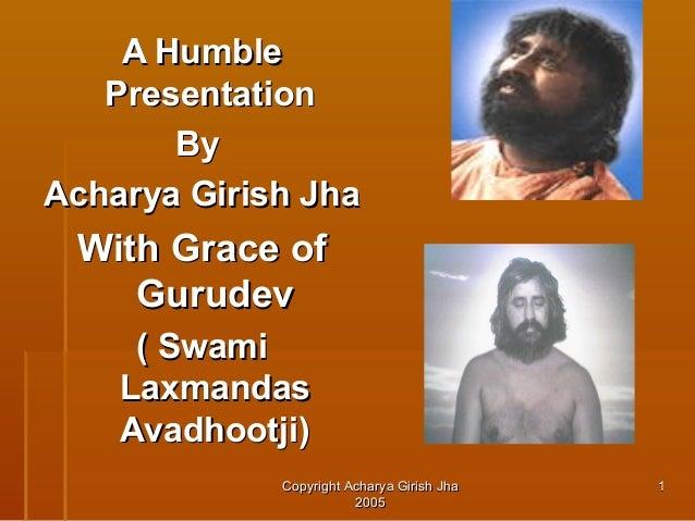 A Humble Presentation By Acharya Girish Jha  With Grace of Gurudev ( Swami Laxmandas Avadhootji) Copyright Acharya Girish ...
