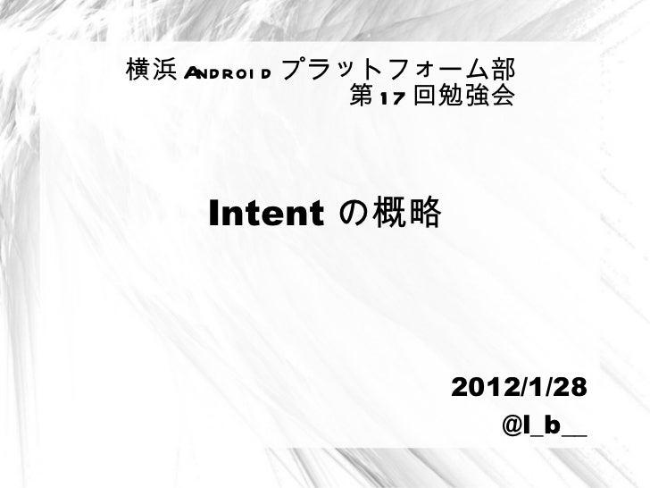 Intent の概略 横浜 Android プラットフォーム部 第 17 回勉強会 2012/1/28 @l_b__