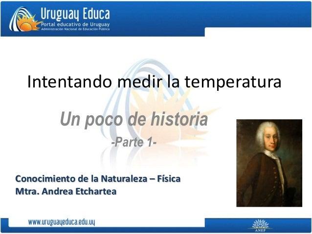 Intentando medir la temperatura Un poco de historia -Parte 1- Conocimiento de la Naturaleza – Física Mtra. Andrea Etchartea