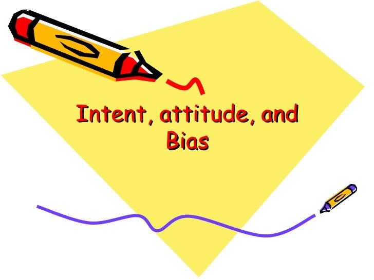 Intent, attitude, and bias