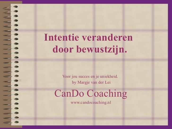 Intentie veranderen  door bewustzijn. Voor jou succes en je uniekheid.  by Margje van der Lei CanDo Coaching www.candocoac...