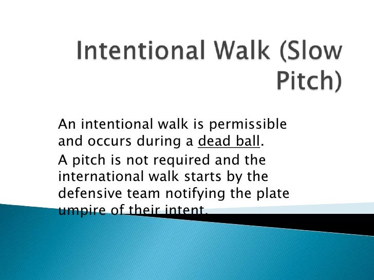 Intentional Walk (Slow Pitch)<br />An intentional walk is permissible and occurs during a dead ball.<br />A pitch is not r...