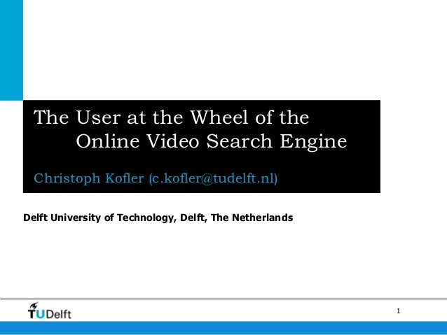 The User at the Wheel of the      Online Video Search Engine  Christoph Kofler (c.kofler@tudelft.nl)Delft University of Te...