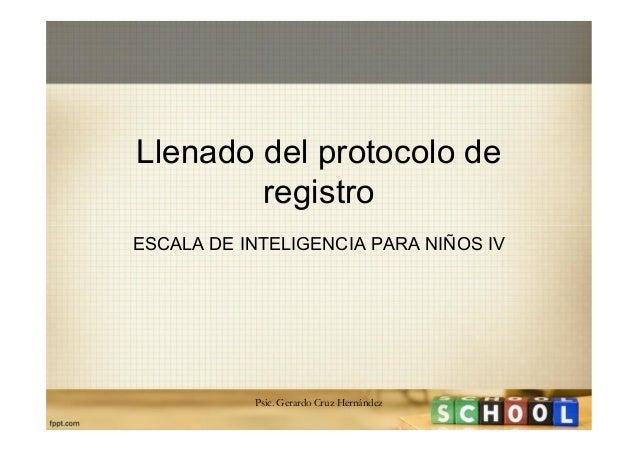 Llenado del protocolo de registro ESCALA DE INTELIGENCIA PARA NIÑOS IV  Psic. Gerardo Cruz Hernández