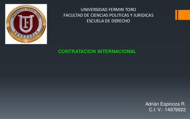 UNIVERSIDAD FERMIN TORO FACULTAD DE CIENCIAS POLITICAS Y JURIDICAS ESCUELA DE DERECHO CONTRATACION INTERNACIONAL Adrián Es...
