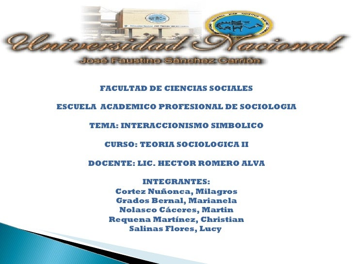 FACULTAD DE CIENCIAS SOCIALES ESCUELA  ACADEMICO PROFESIONAL DE SOCIOLOGIA TEMA: INTERACCIONISMO SIMBOLICO CURSO: TEORIA S...