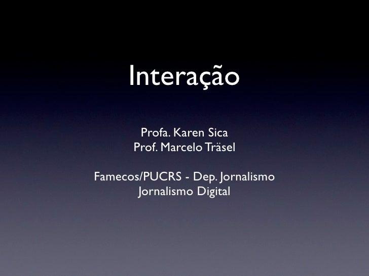 Interação       Profa. Karen Sica      Prof. Marcelo TräselFamecos/PUCRS - Dep. Jornalismo       Jornalismo Digital