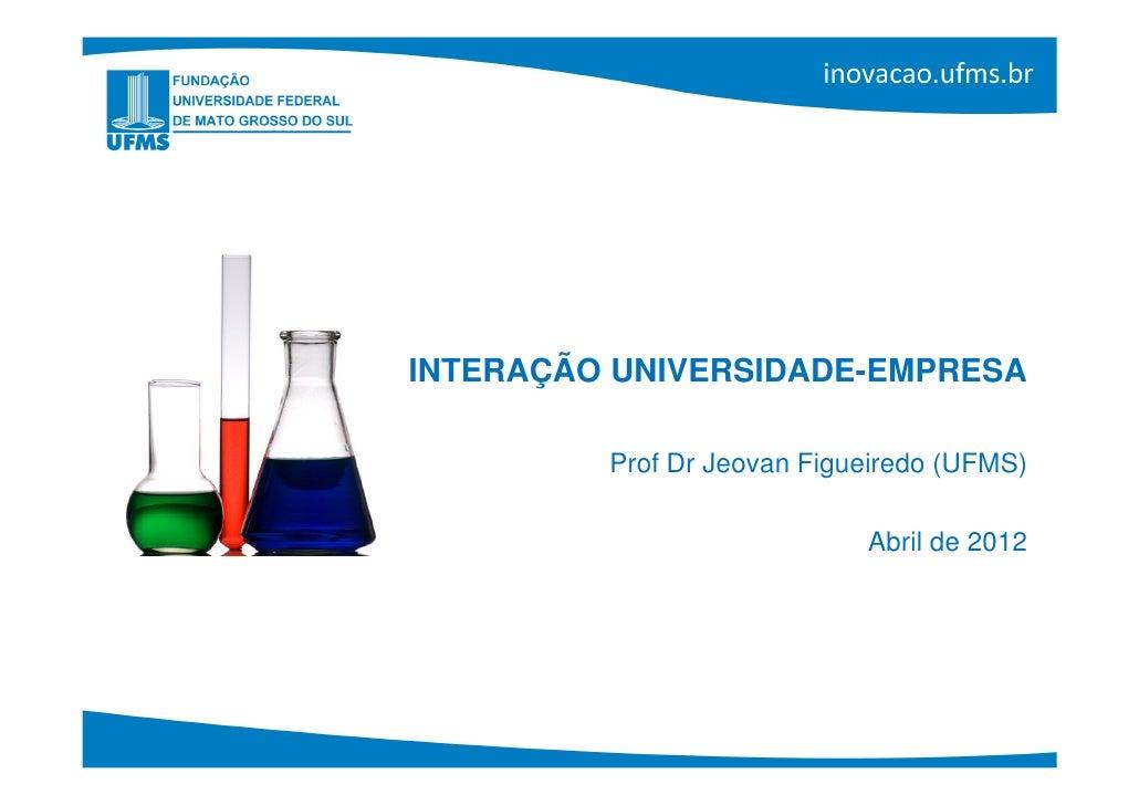 INTERAÇÃO UNIVERSIDADE-EMPRESA         Prof Dr Jeovan Figueiredo (UFMS)                            Abril de 2012