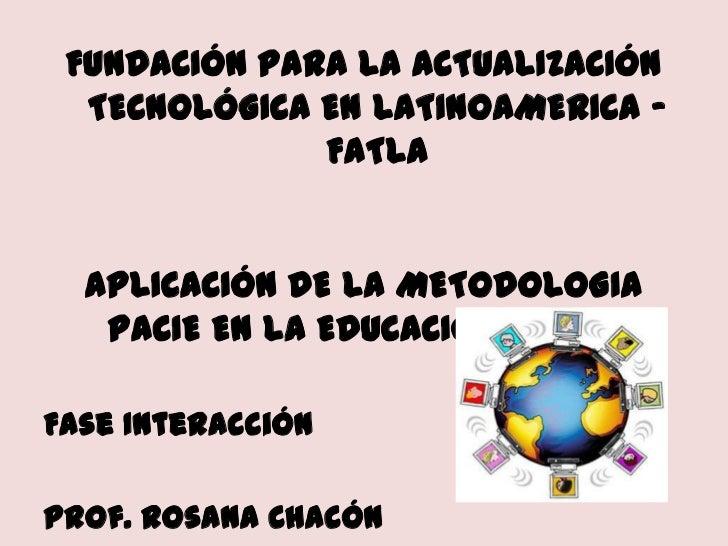 FUNDACIÓN PARA LA ACTUALIZACIÓN TECNOLÓGICA EN LATINOAMERICA - FATLA<br />APLICACIÓN DE LA METODOLOGIA PACIE EN LA EDUCACI...