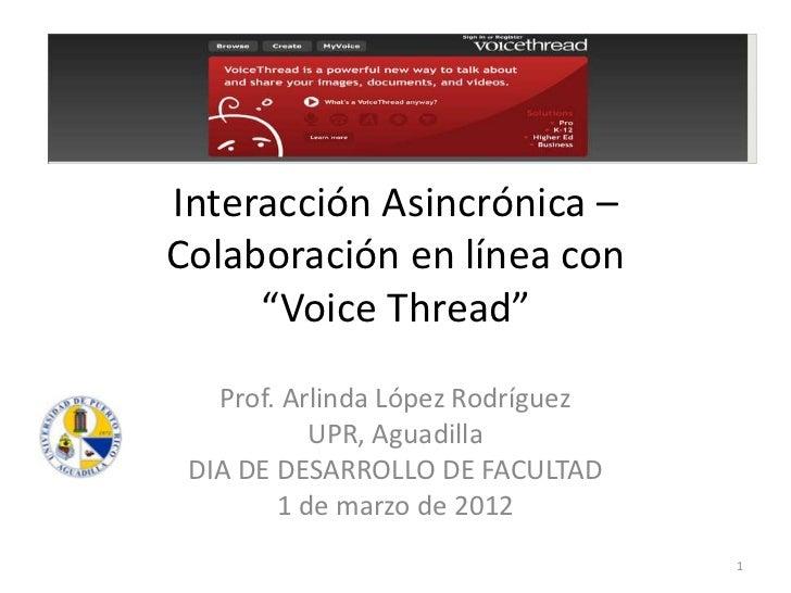 "Interacción Asincrónica –Colaboración en línea con     ""Voice Thread""   Prof. Arlinda López Rodríguez           UPR, Aguad..."