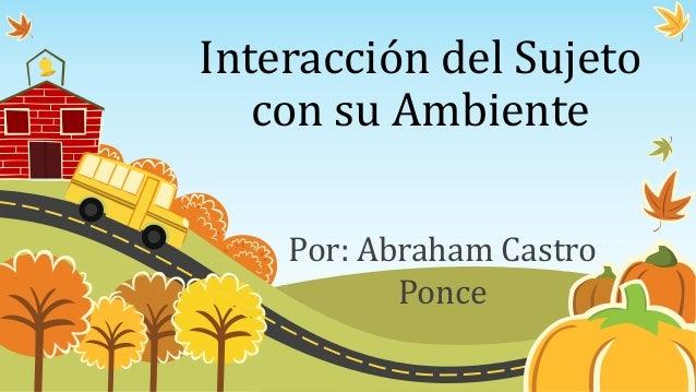 Interacción del Sujeto con su Ambiente Por: Abraham Castro Ponce