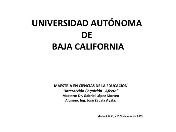 """UNIVERSIDAD AUTÓNOMA  DE  BAJA CALIFORNIA MAESTRIA EN CIENCIAS DE LA EDUCACION """" Interacción Cognición - Afecto"""" Maestro: ..."""