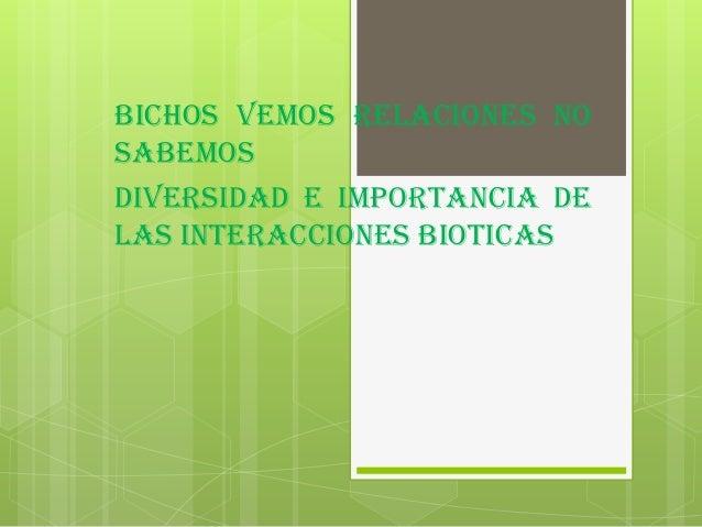 BICHOS VEMOS RELACIONES NOSABEMOSDIVERSIDAD E IMPORTANCIA DELAS INTERACCIONES BIOTICAS