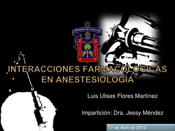 INTERACCIONES FARMACOLÓGICAS EN ANESTESIOLOGÍA<br />Luis Ulises Flores Martínez<br />Impartición: Dra. Jessy Méndez<br />1...