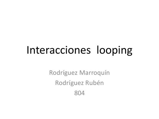 Interacciones looping Rodríguez Marroquín Rodríguez Rubén 804