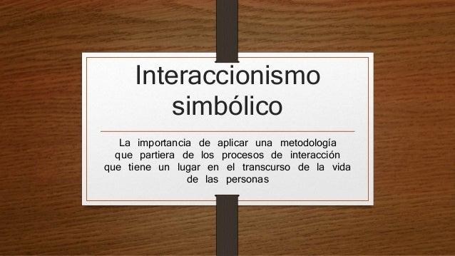 Interaccionismo simbólico La importancia de aplicar una metodología que partiera de los procesos de interacción que tiene ...