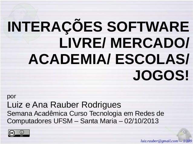 INTERAÇÕES SOFTWARE LIVRE/ MERCADO/ ACADEMIA/ ESCOLAS/ JOGOS! por  Luiz e Ana Rauber Rodrigues Semana Acadêmica Curso Tecn...