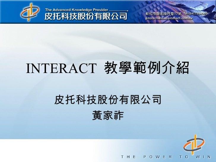 INTERACT 教學範例介紹  皮托科技股份有限公司      黃家祚