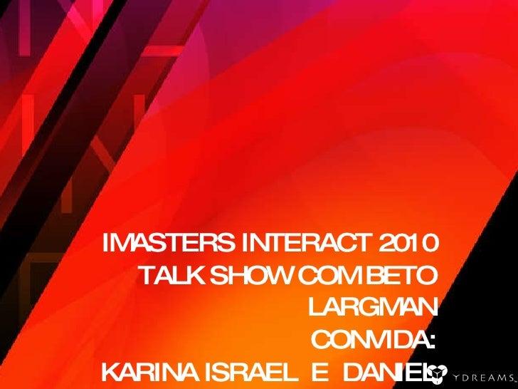 IMASTERS INTERACT 2010 TALK SHOW COM BETO LARGMAN CONVIDA: KARINA ISRAEL  E  DANIEL PRADO