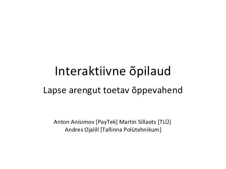 Interaktiivne õpilaud Lapse arengut toetav õppevahend Anton Anisimov [PayTek] Martin Sillaots [TLÜ]  Andres Ojalill [Talli...