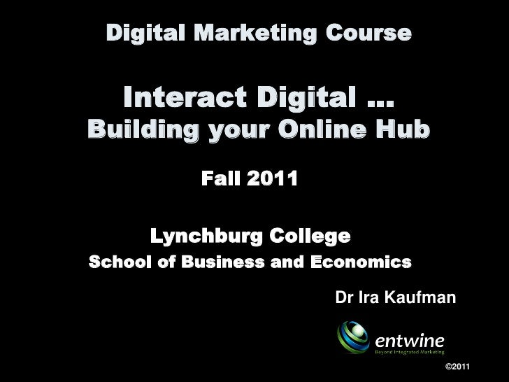 Digital Marketing Course   Interact Digital …Building your Online Hub           Fall 2011      Lynchburg CollegeSchool of ...