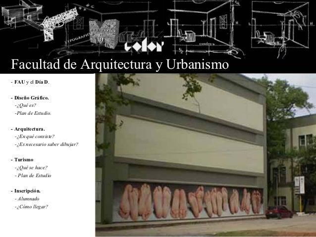 Facultad de Arquitectura y Urbanismo- FAU y el Día D.- Diseño Gráfico.  -¿Qué es?  -Plan de Estudio.- Arquitectura.  -¿En ...