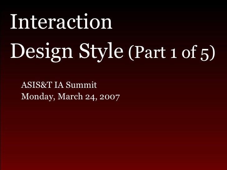<ul><li>Interaction  </li></ul><ul><li>Design Style  (Part 1 of 5) </li></ul><ul><ul><li>ASIS&T IA Summit  </li></ul></ul>...