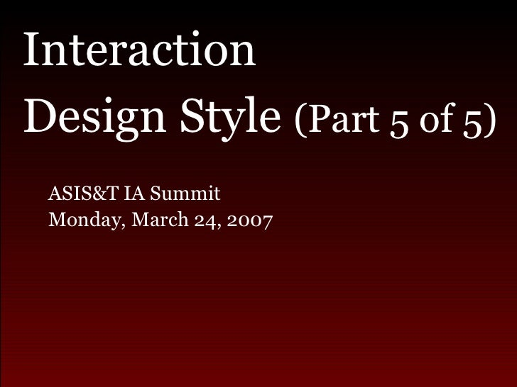 <ul><li>Interaction  </li></ul><ul><li>Design Style  (Part 5 of 5) </li></ul><ul><ul><li>ASIS&T IA Summit  </li></ul></ul>...