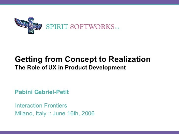 Getting from Concept to Realization The Role of UX in Product Development Pabini Gabriel-Petit
