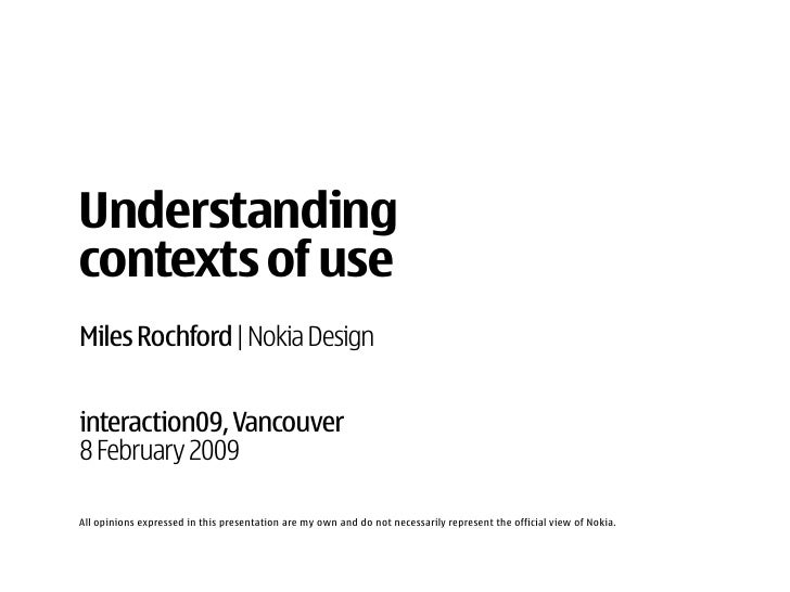 Understanding contexts of use Miles Rochford | Nokia Design   interaction09, Vancouver 8 February 2009  All opinions expre...