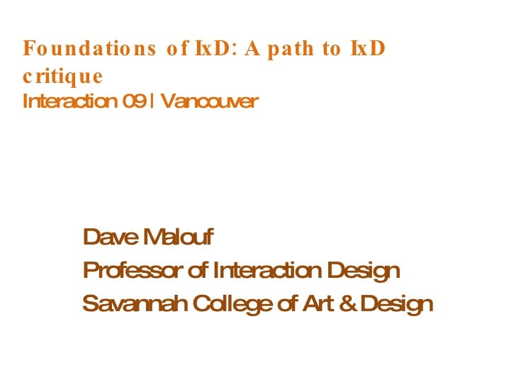 Foundations of IxD: A path to IxD critique Interaction 09 | Vancouver Dave Malouf Professor of Interaction Design Savannah...