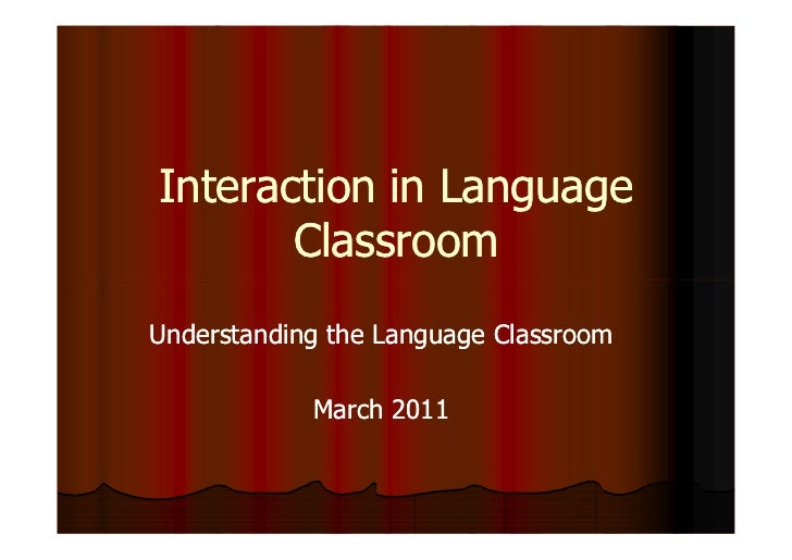 Interaction in Language       ClassroomUnderstanding the Language Classroom            March 2011