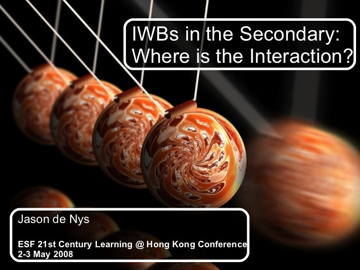 IWBs in the Secondary:  Where is the Interaction? Jason de Nys ESF 21st Century Learning @ Hong Kong Conference 2-3 May 2008