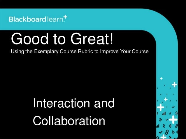 Good to Great!Using the Exemplary Course Rubric to Improve Your Course        Interaction and        Collaboration