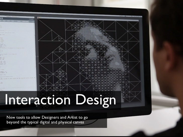 Interaction Design <ul><li>New tools to allow Designers and Artist to go beyond the typical digital and physical canvas </...